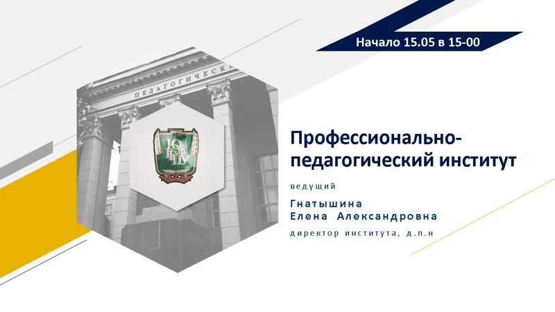 Прямая трансляция по вопросам поступления в профессионально педагогический институт ЮУрГГПУ в 2020 году