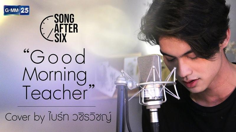 Good Morning Teacher ไบร์ท วชิรวิชญ์ Cover l Song After Six