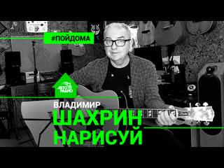 Премьера! Владимир Шахрин - Нарисуй (проект Авторадио Пой Дома) LIVE
