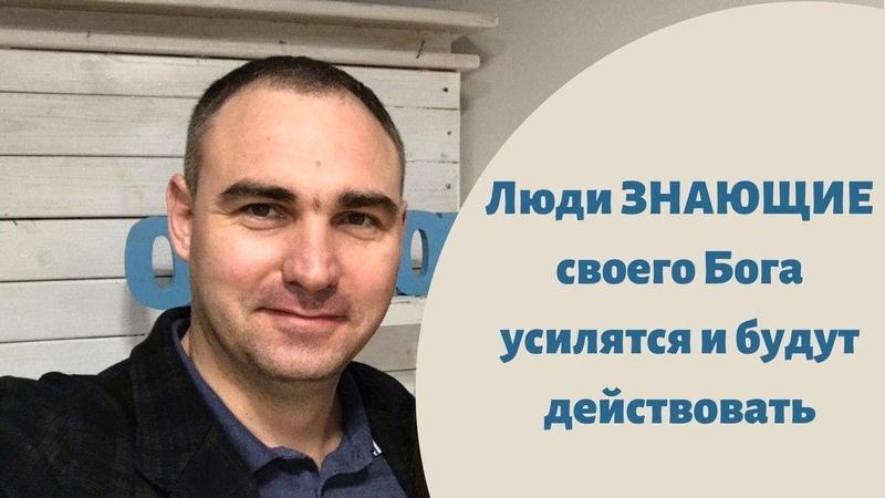 Люди ЗНАЮЩИЕ своего Бога усилятся и будут действовать Алексей Лопатка